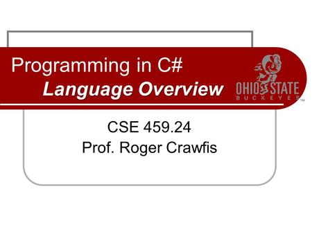 Language Overview Programming in C# Language Overview CSE 459.24 Prof. Roger Crawfis.
