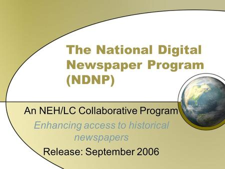 The National Digital Newspaper Program (NDNP) An NEH/LC Collaborative Program Enhancing access to historical newspapers Release: September 2006.