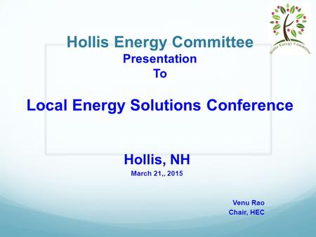 Hollis Energy Committee Presentation To Local Energy Solutions Conference Hollis, NH March 21,, 2015 Venu Rao Chair, HEC.