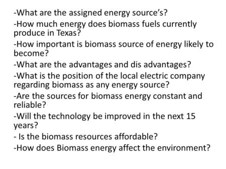 -What are the assigned energy source's? -How much energy does biomass fuels currently produce in Texas? -How important is biomass source of energy likely.