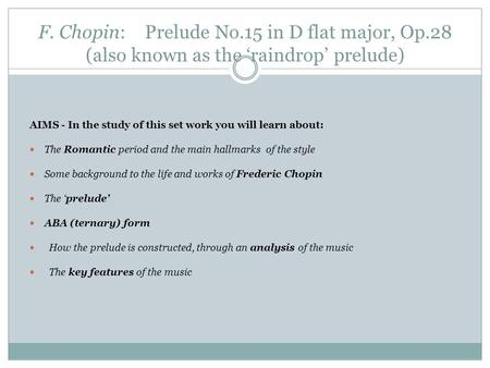 F. Chopin: Prelude No.15 in D flat major, Op.28 (also known as the 'raindrop' prelude) AIMS - In the study of this set work you will learn about: The Romantic.