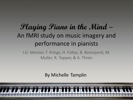 Playing Piano in the Mind – An fMRI study on music imagery and performance in pianists I.G. Meister, T. Krings, H. Foltys, B. Boroojerdi, M. Muller, R.