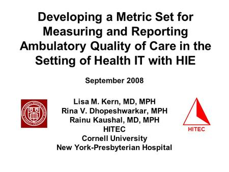 Developing a Metric Set for Measuring and Reporting Ambulatory Quality of Care in the Setting of Health IT with HIE Lisa M. Kern, MD, MPH Rina V. Dhopeshwarkar,