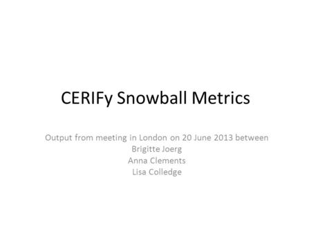 CERIFy Snowball Metrics Output from meeting in London on 20 June 2013 between Brigitte Joerg Anna Clements Lisa Colledge.