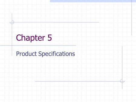 Chapter 5 Product Specifications. Learning Objectives How to translate subjective customer needs into precise target specs? How could the team resolve.