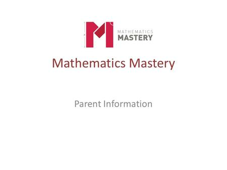Mathematics Mastery Parent Information. A belief and a frustration Success in mathematics for every child Close the attainment gap Mathematics Mastery.