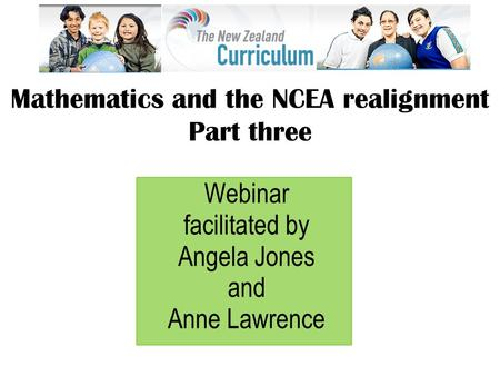 Webinar facilitated by Angela Jones and Anne Lawrence Mathematics and the NCEA realignment Part three.
