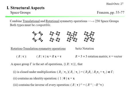 I. Structural Aspects Space GroupsFranzen, pp. 55-77 Combine Translational and Rotational symmetry operations  230 Space Groups Both types must be compatible.