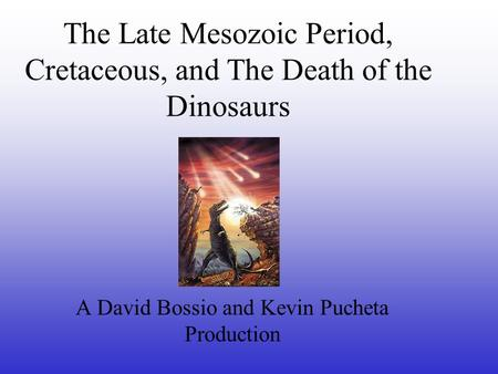 The Late Mesozoic Period, Cretaceous, and The Death of the Dinosaurs A David Bossio and Kevin Pucheta Production.