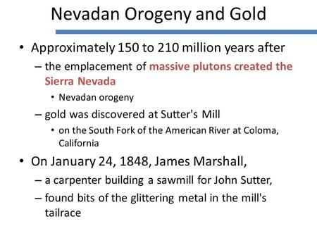 Approximately 150 to 210 million years after – the emplacement of massive plutons created the Sierra Nevada Nevadan orogeny – gold was discovered at Sutter's.
