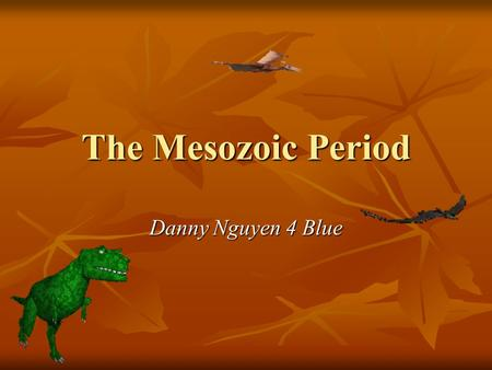The Mesozoic Period Danny Nguyen 4 Blue. The Cretaceous Period.