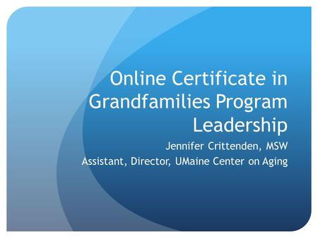 Online Certificate in Grandfamilies Program Leadership Jennifer Crittenden, MSW Assistant, Director, UMaine Center on Aging.