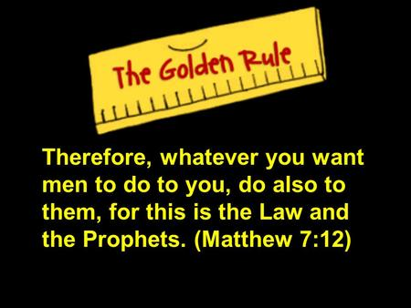 Therefore, whatever you want men to do to you, do also to them, for this is the Law and the Prophets. (Matthew 7:12)