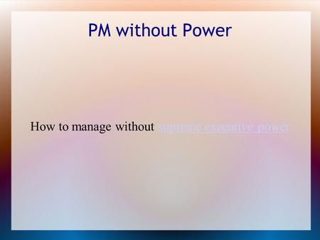 PM without Power How to manage without supreme executive powersupreme executive power.