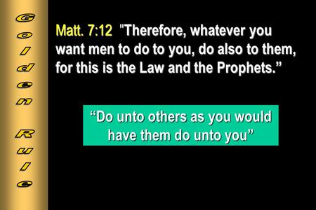 "Matt. 7:12 Therefore, whatever you want men to do to you, do also to them, for this is the Law and the Prophets."" Matt. 7:12  Therefore, whatever you."
