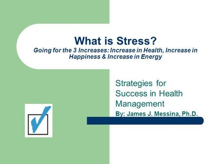 What is Stress? Going for the 3 Increases: Increase in Health, Increase in Happiness & Increase in Energy Strategies for Success in Health Management By: