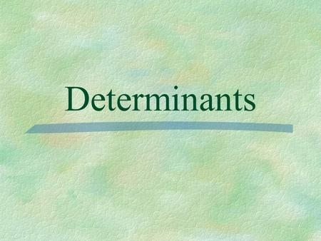 Determinants. Determinant - a square array of numbers or variables enclosed between parallel vertical bars. **To find a determinant you must have a SQUARE.