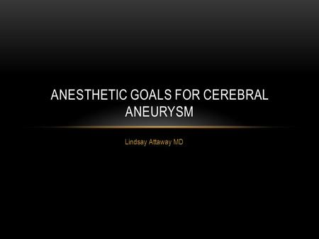 Lindsay Attaway MD ANESTHETIC GOALS FOR CEREBRAL ANEURYSM.