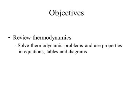 Objectives Review thermodynamics - Solve thermodynamic problems and use properties in equations, tables and diagrams.