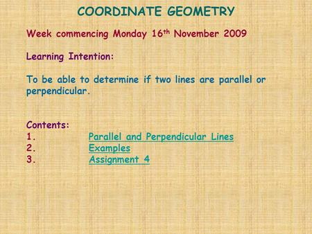 COORDINATE GEOMETRY Week commencing Monday 16 th November 2009 Learning Intention: To be able to determine if two lines are parallel or perpendicular.