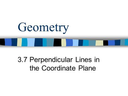 Geometry 3.7 Perpendicular Lines in the Coordinate Plane.