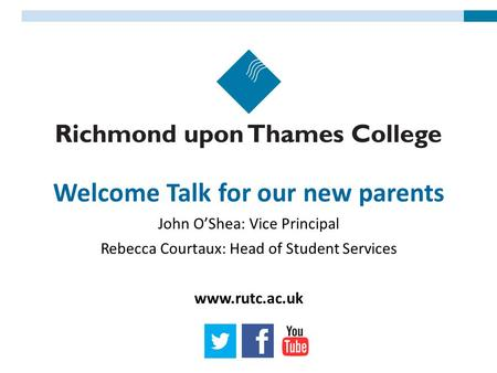 Welcome Talk for our new parents John O'Shea: Vice Principal Rebecca Courtaux: Head of Student Services www.rutc.ac.uk.