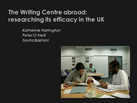 The Writing Centre abroad: researching its efficacy in the UK Katherine Harrington Peter O'Neill Savita Bakhshi.