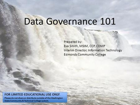 Data Governance 101 Prepared by: Eva Smith, MSIM, CCP, CDMP Interim Director, Information Technology Edmonds Community College FOR LIMITED EDUCATIONAL.