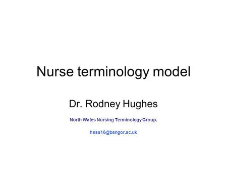 Nurse terminology model Dr. Rodney Hughes North Wales Nursing Terminology Group.