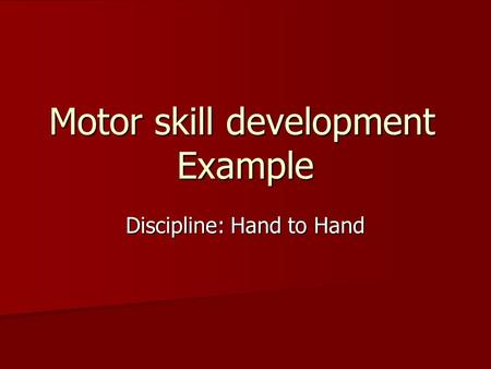 Motor skill development Example Discipline: Hand to Hand.