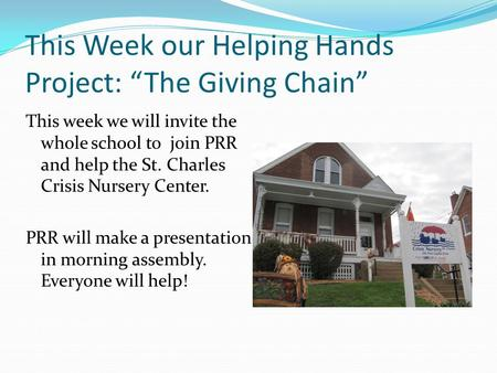 "This Week our Helping Hands Project: ""The Giving Chain"" This week we will invite the whole school to join PRR and help the St. Charles Crisis Nursery Center."