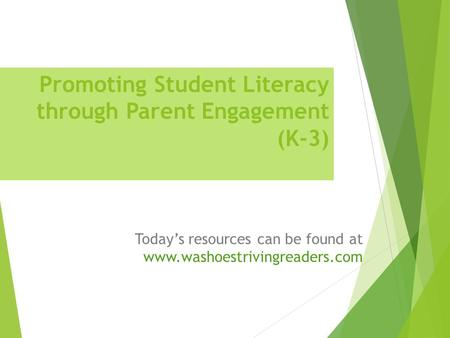 Promoting Student Literacy through Parent Engagement (K-3) Today's resources can be found at www.washoestrivingreaders.com.