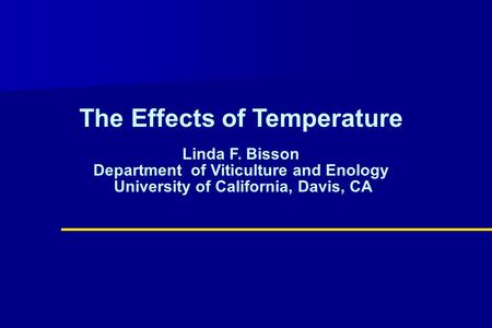 The Effects of Temperature Linda F. Bisson Department of Viticulture and Enology University of California, Davis, CA.