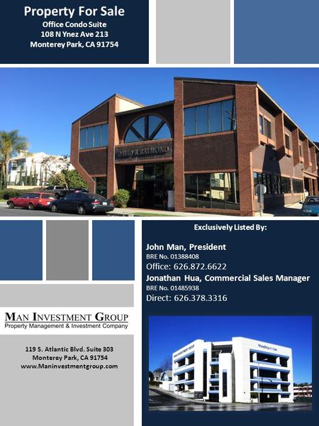 Property For Sale Office Condo Suite 108 N Ynez Ave 213 Monterey Park, CA 91754 Exclusively Listed By: John Man, President BRE No. 01388408 Office: 626.872.6622.