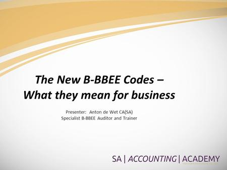 The New B-BBEE Codes – What they mean for business Presenter: Anton de Wet CA(SA) Specialist B-BBEE Auditor and Trainer.