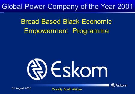 Global Power Company of the Year 2001 Proudly South African Broad Based Black Economic Empowerment Programme 31 August 2005.