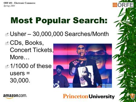 ORF 401 - Electronic Commerce Spring 2004 Most Popular Search:  Usher – 30,000,000 Searches/Month  CDs, Books, Concert Tickets, More…  1/1000 of these.