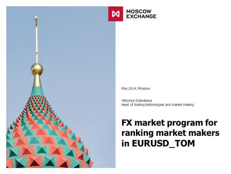 FX market program for ranking market makers in EURUSD_TOM May 2014, Moscow Viktoriya Gulavskaya Head of trading technologies and market making.