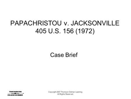 Copyright 2007 Thomson Delmar Learning. All Rights Reserved. PAPACHRISTOU v. JACKSONVILLE 405 U.S. 156 (1972) Case Brief.