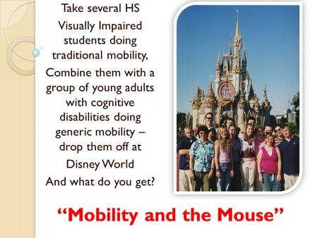 """Mobility and the Mouse"" Take several HS Visually Impaired students doing traditional mobility, Combine them with a group of young adults with cognitive."