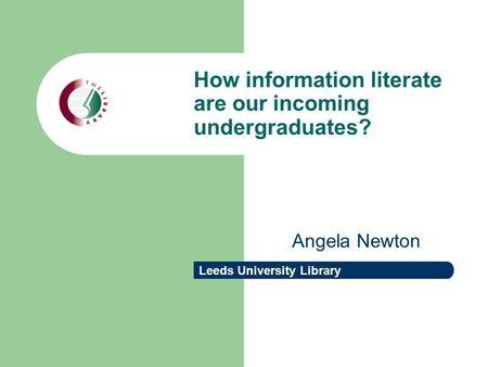 Leeds University Library How information literate are our incoming undergraduates? Angela Newton.