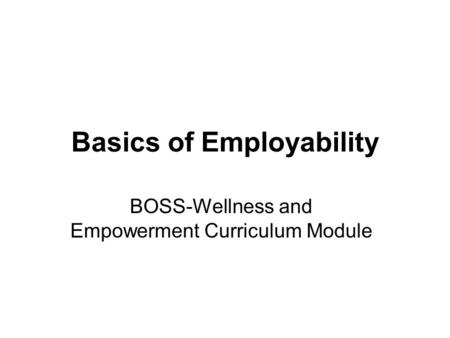 Basics of Employability BOSS-Wellness and Empowerment Curriculum Module.
