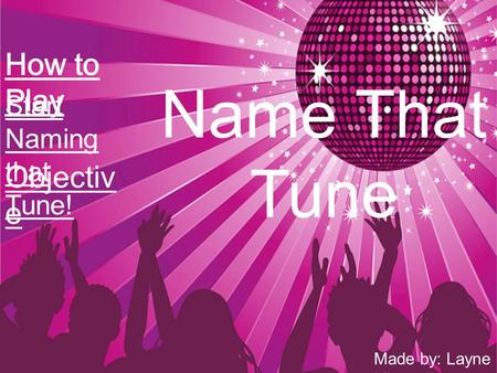Name That Tune Objectiv e Start Naming that Tune! Made by: Layne Liberty.