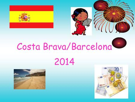 Costa Brava/Barcelona 2014. Thursday 19 th June 14 05:00: Meet at school with luggage. 05:15: Bus to Glasgow Airport. 07:25 Flight to Barcelona (Jet2)