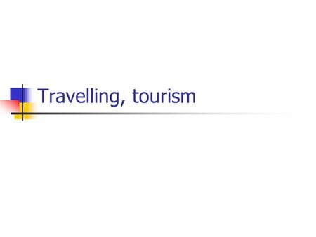 Travelling, tourism. Outline: reasons to travel (commuting, relaxation, sport, education, …..) various types of means of transport (car, train, plane,