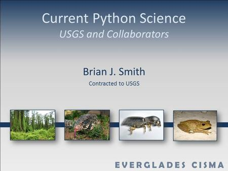 Current Python Science USGS and Collaborators Brian J. Smith Contracted to USGS.