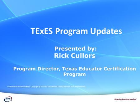 Presented by: Rick Cullors Program Director, Texas Educator Certification Program Confidential and Proprietary. Copyright © 2013 by Educational Testing.