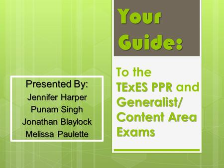 Your Guide: TExES PPR Generalist/ Content Area Exams To the TExES PPR and Generalist/ Content Area Exams Presented By: Jennifer Harper Punam Singh Jonathan.