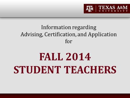 Information regarding Advising, Certification, and Application for FALL 2014 STUDENT TEACHERS.