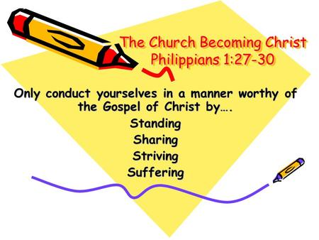 The Church Becoming Christ Philippians 1:27-30 Only conduct yourselves in a manner worthy of the Gospel of Christ by…. StandingSharingStrivingSuffering.